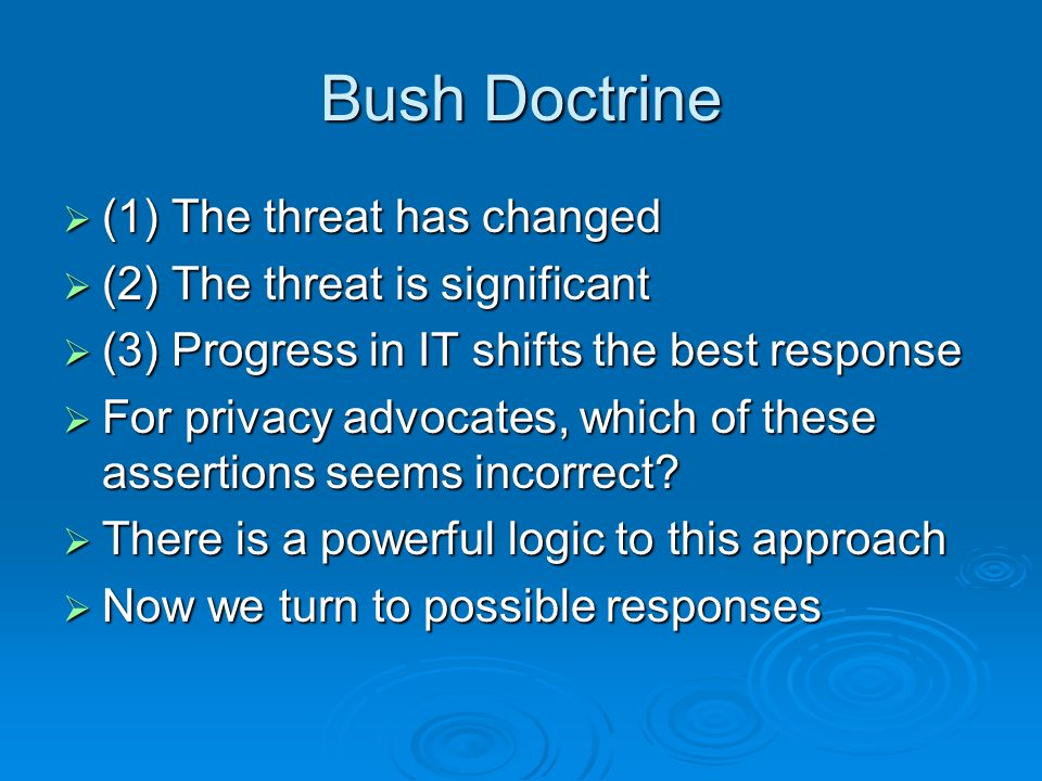 Bush Doctrine (1) The threat has changed (1) The threat has changed (2) The threat is significant (2) The threat is significant (3) Progress in IT shifts the best response (3) Progress in IT shifts the best response For privacy advocates, which of these assertions seems incorrect.
