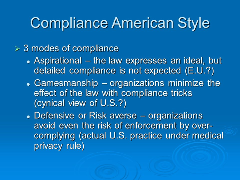 Compliance American Style 3 modes of compliance 3 modes of compliance Aspirational – the law expresses an ideal, but detailed compliance is not expected (E.U. ) Aspirational – the law expresses an ideal, but detailed compliance is not expected (E.U. ) Gamesmanship – organizations minimize the effect of the law with compliance tricks (cynical view of U.S. ) Gamesmanship – organizations minimize the effect of the law with compliance tricks (cynical view of U.S. ) Defensive or Risk averse – organizations avoid even the risk of enforcement by over- complying (actual U.S.