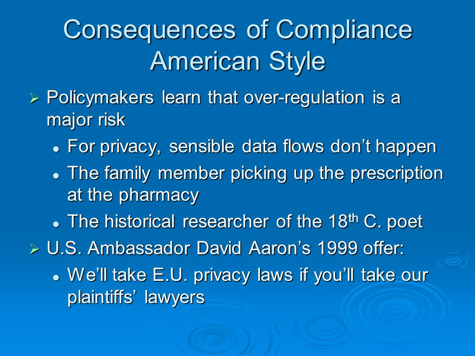 Consequences of Compliance American Style Policymakers learn that over-regulation is a major risk Policymakers learn that over-regulation is a major risk For privacy, sensible data flows dont happen For privacy, sensible data flows dont happen The family member picking up the prescription at the pharmacy The family member picking up the prescription at the pharmacy The historical researcher of the 18 th C.