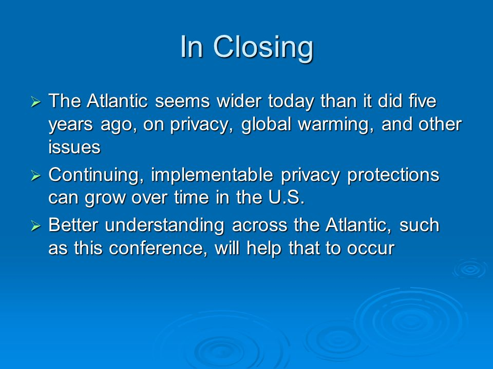 In Closing The Atlantic seems wider today than it did five years ago, on privacy, global warming, and other issues The Atlantic seems wider today than it did five years ago, on privacy, global warming, and other issues Continuing, implementable privacy protections can grow over time in the U.S.