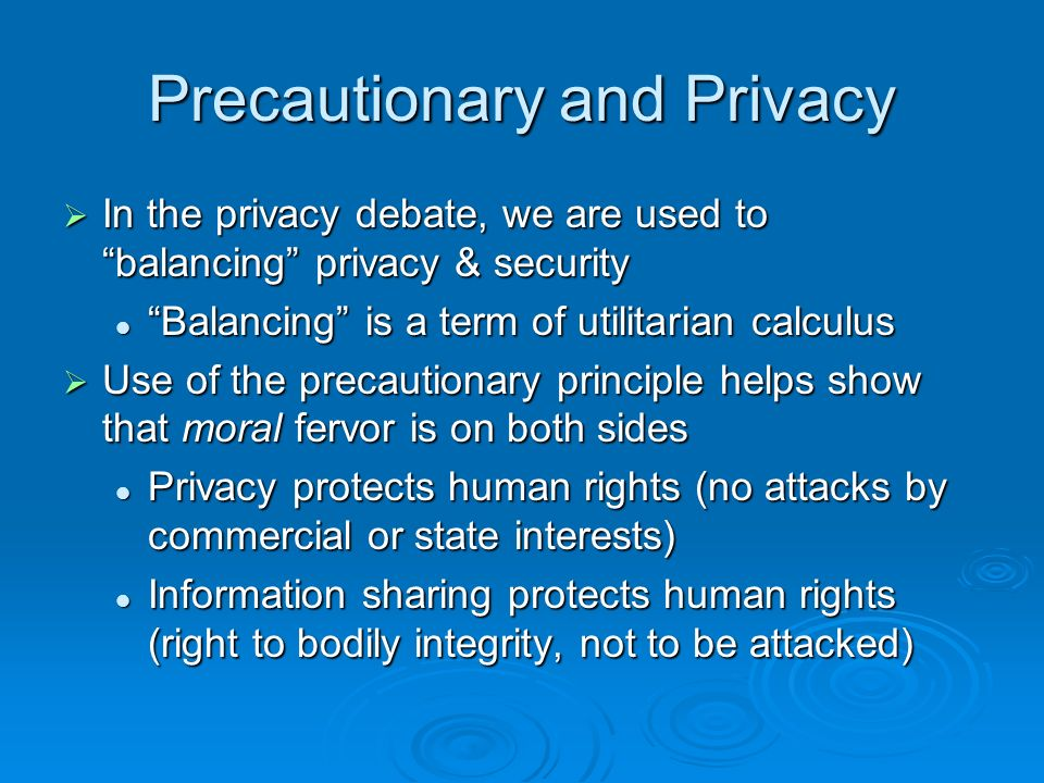 Precautionary and Privacy In the privacy debate, we are used to balancing privacy & security In the privacy debate, we are used to balancing privacy & security Balancing is a term of utilitarian calculus Balancing is a term of utilitarian calculus Use of the precautionary principle helps show that moral fervor is on both sides Use of the precautionary principle helps show that moral fervor is on both sides Privacy protects human rights (no attacks by commercial or state interests) Privacy protects human rights (no attacks by commercial or state interests) Information sharing protects human rights (right to bodily integrity, not to be attacked) Information sharing protects human rights (right to bodily integrity, not to be attacked)