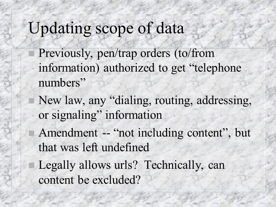 Updating scope of data n Previously, pen/trap orders (to/from information) authorized to get telephone numbers n New law, any dialing, routing, addressing, or signaling information n Amendment -- not including content, but that was left undefined n Legally allows urls.