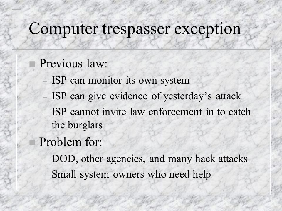 Computer trespasser exception n Previous law: – ISP can monitor its own system – ISP can give evidence of yesterdays attack – ISP cannot invite law enforcement in to catch the burglars n Problem for: – DOD, other agencies, and many hack attacks – Small system owners who need help