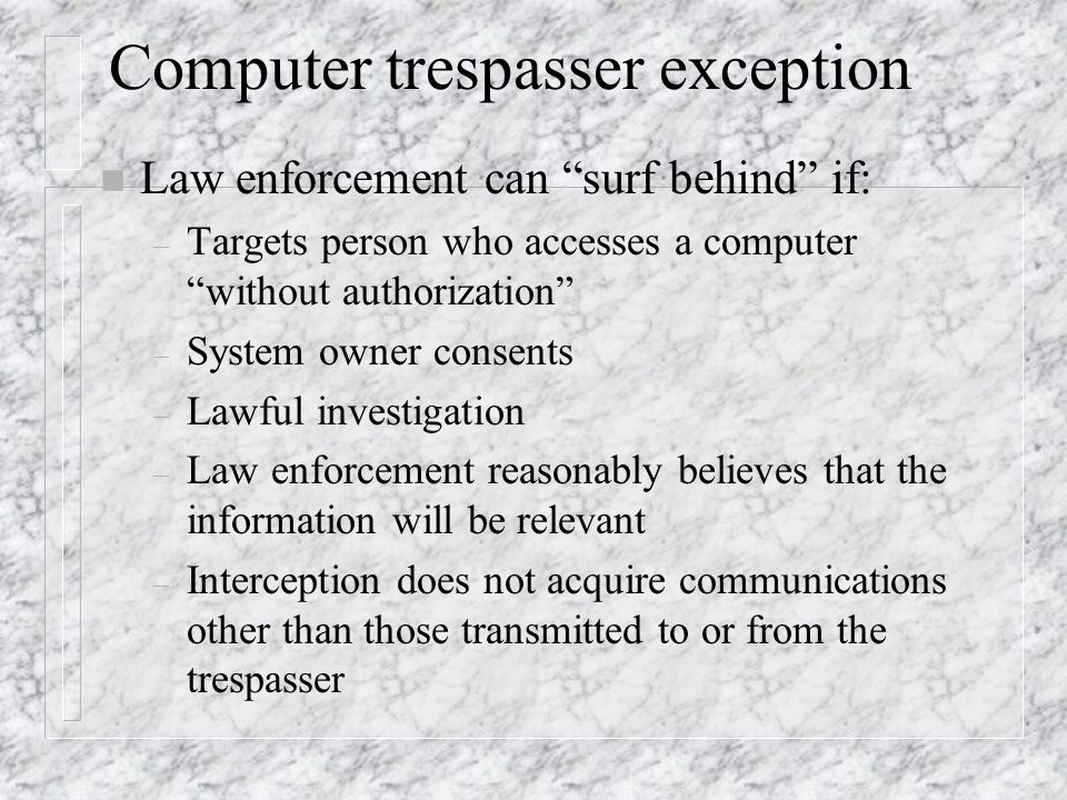 Computer trespasser exception n Law enforcement can surf behind if: – Targets person who accesses a computer without authorization – System owner consents – Lawful investigation – Law enforcement reasonably believes that the information will be relevant – Interception does not acquire communications other than those transmitted to or from the trespasser