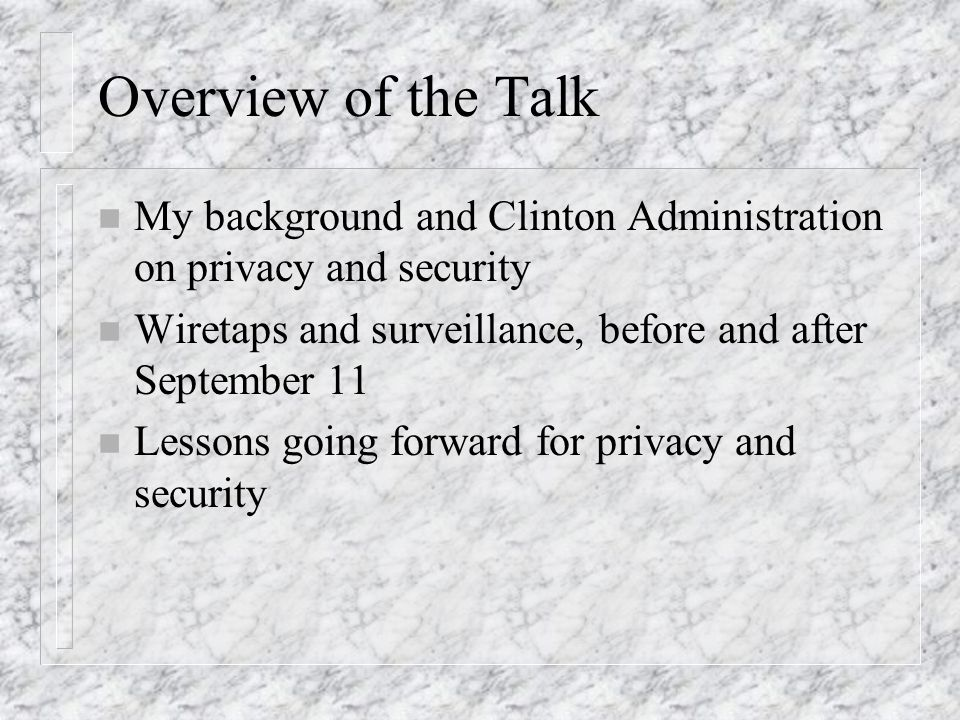 Overview of the Talk n My background and Clinton Administration on privacy and security n Wiretaps and surveillance, before and after September 11 n Lessons going forward for privacy and security