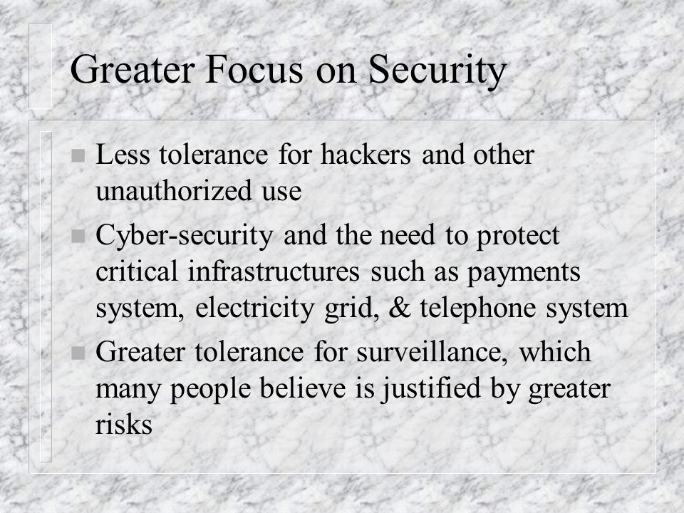 Greater Focus on Security n Less tolerance for hackers and other unauthorized use n Cyber-security and the need to protect critical infrastructures such as payments system, electricity grid, & telephone system n Greater tolerance for surveillance, which many people believe is justified by greater risks