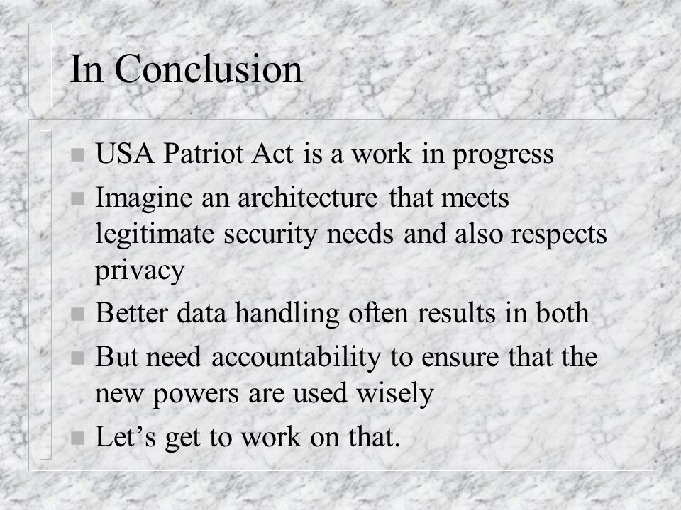 In Conclusion n USA Patriot Act is a work in progress n Imagine an architecture that meets legitimate security needs and also respects privacy n Better data handling often results in both n But need accountability to ensure that the new powers are used wisely n Lets get to work on that.