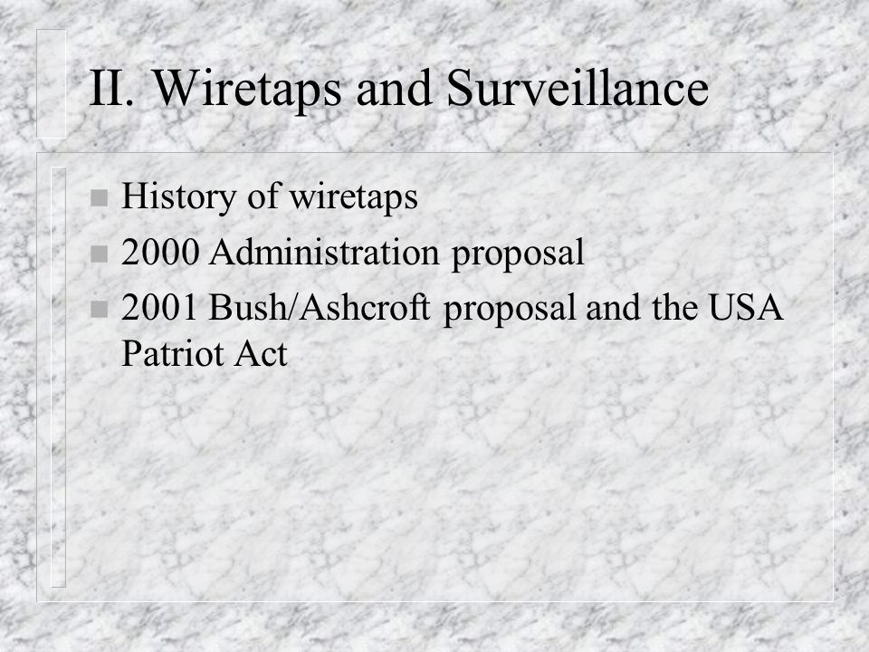 II. Wiretaps and Surveillance n History of wiretaps n 2000 Administration proposal n 2001 Bush/Ashcroft proposal and the USA Patriot Act