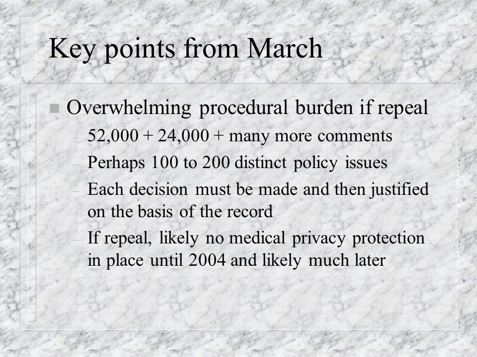 Key points from March n Overwhelming procedural burden if repeal – 52,000 + 24,000 + many more comments – Perhaps 100 to 200 distinct policy issues – Each decision must be made and then justified on the basis of the record – If repeal, likely no medical privacy protection in place until 2004 and likely much later
