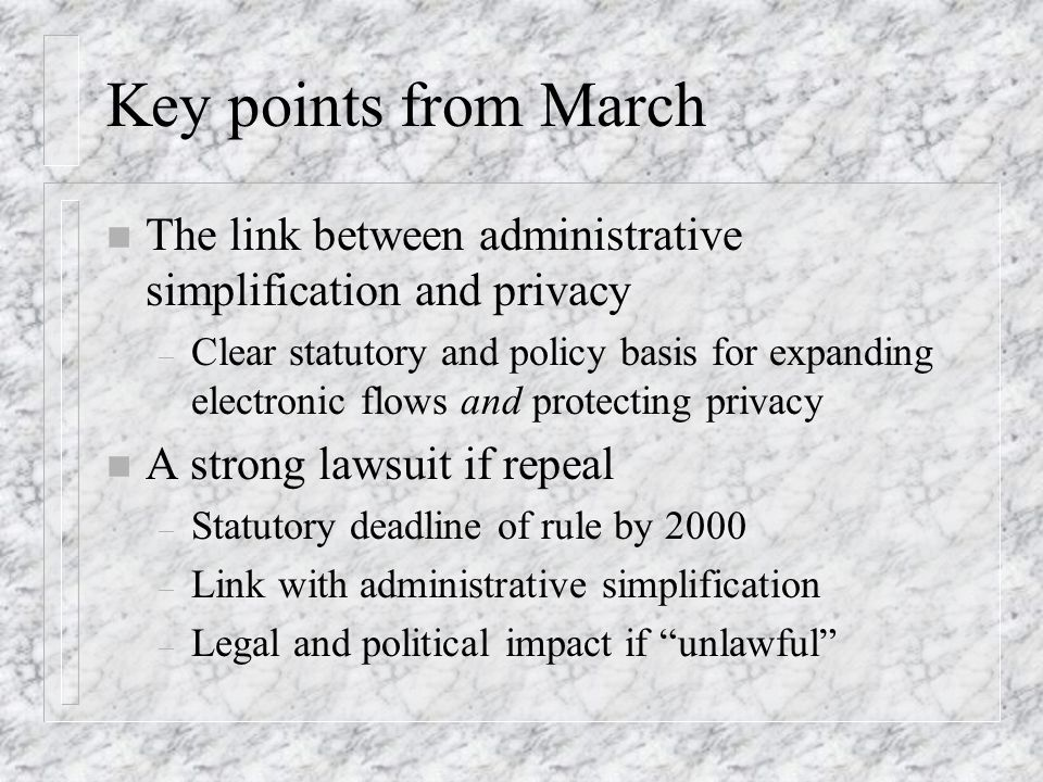Key points from March n The link between administrative simplification and privacy – Clear statutory and policy basis for expanding electronic flows and protecting privacy n A strong lawsuit if repeal – Statutory deadline of rule by 2000 – Link with administrative simplification – Legal and political impact if unlawful