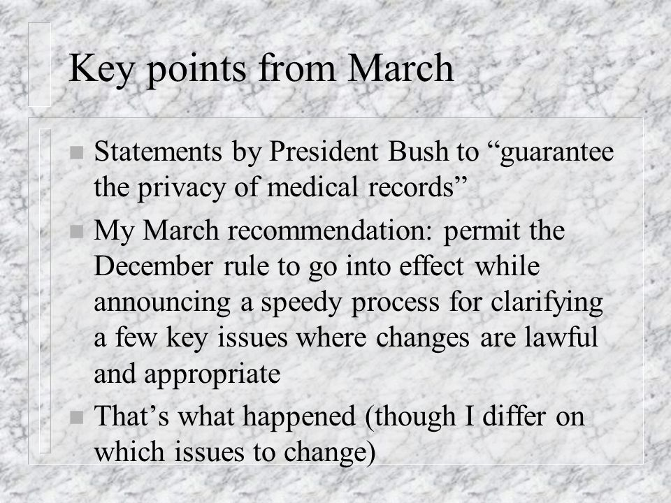 Key points from March n Statements by President Bush to guarantee the privacy of medical records n My March recommendation: permit the December rule t