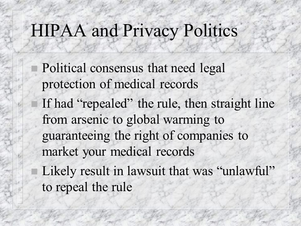 HIPAA and Privacy Politics n Political consensus that need legal protection of medical records n If had repealed the rule, then straight line from arsenic to global warming to guaranteeing the right of companies to market your medical records n Likely result in lawsuit that was unlawful to repeal the rule