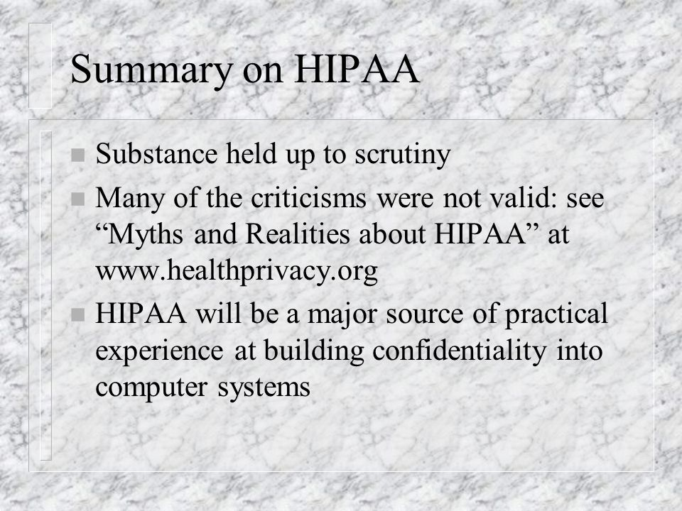 Summary on HIPAA n Substance held up to scrutiny n Many of the criticisms were not valid: see Myths and Realities about HIPAA at www.healthprivacy.org n HIPAA will be a major source of practical experience at building confidentiality into computer systems