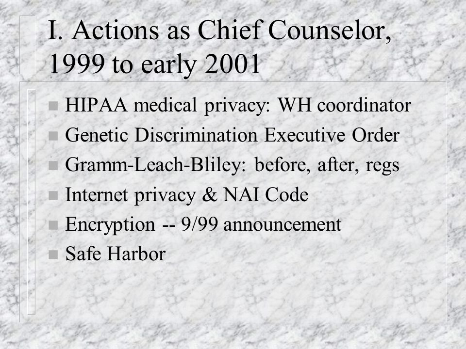 I. Actions as Chief Counselor, 1999 to early 2001 n HIPAA medical privacy: WH coordinator n Genetic Discrimination Executive Order n Gramm-Leach-Blile