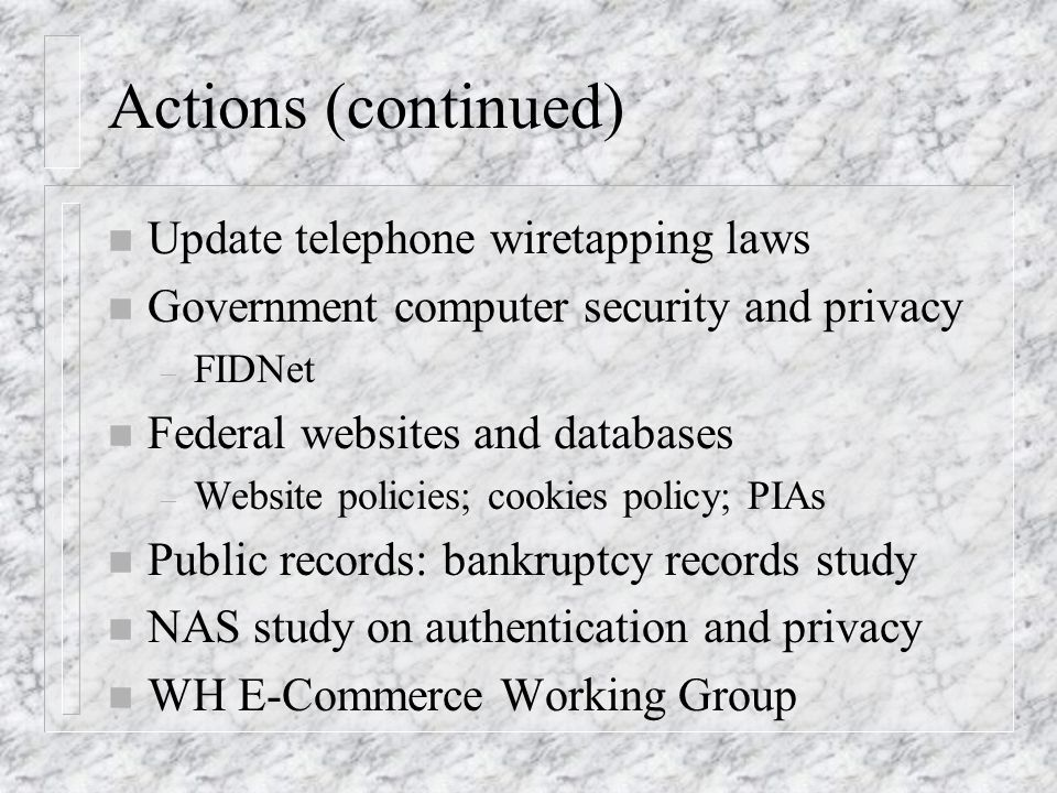 Actions (continued) n Update telephone wiretapping laws n Government computer security and privacy – FIDNet n Federal websites and databases – Website policies; cookies policy; PIAs n Public records: bankruptcy records study n NAS study on authentication and privacy n WH E-Commerce Working Group