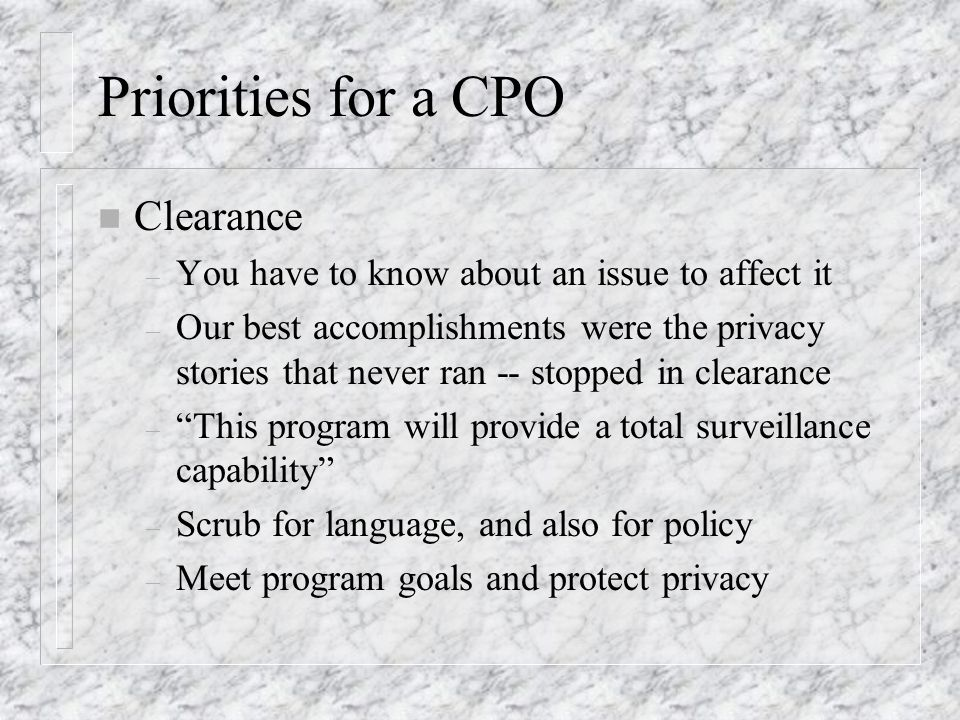 Priorities for a CPO n Clearance – You have to know about an issue to affect it – Our best accomplishments were the privacy stories that never ran -- stopped in clearance – This program will provide a total surveillance capability – Scrub for language, and also for policy – Meet program goals and protect privacy