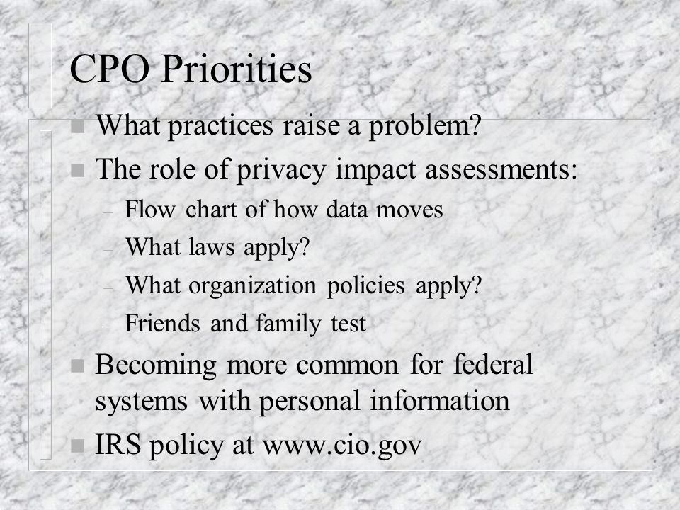 CPO Priorities n What practices raise a problem? n The role of privacy impact assessments: – Flow chart of how data moves – What laws apply? – What or