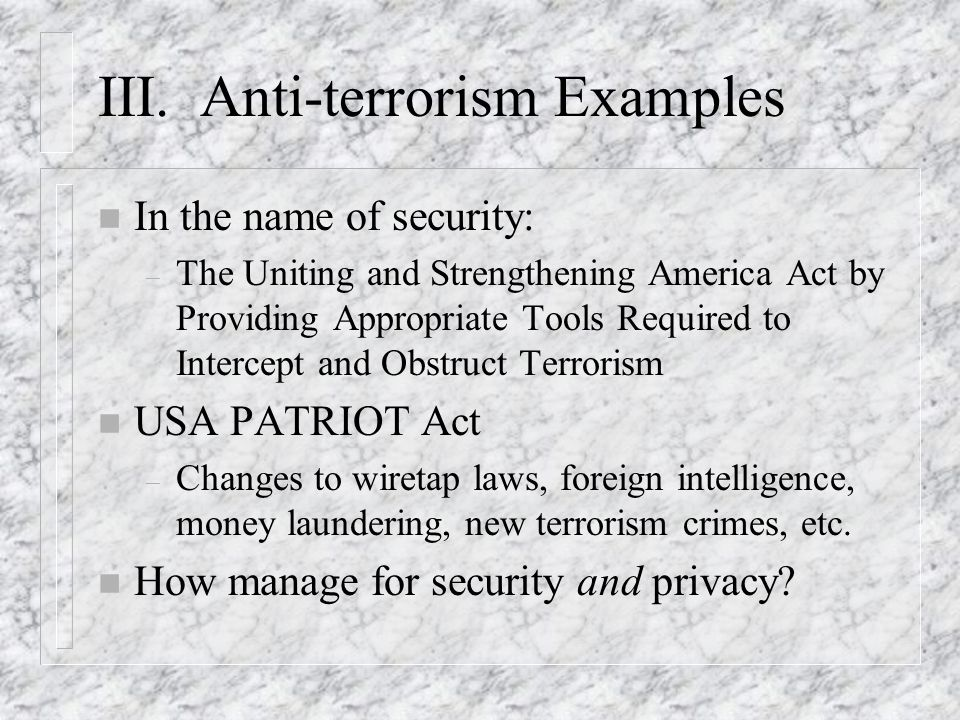 III. Anti-terrorism Examples n In the name of security: – The Uniting and Strengthening America Act by Providing Appropriate Tools Required to Interce