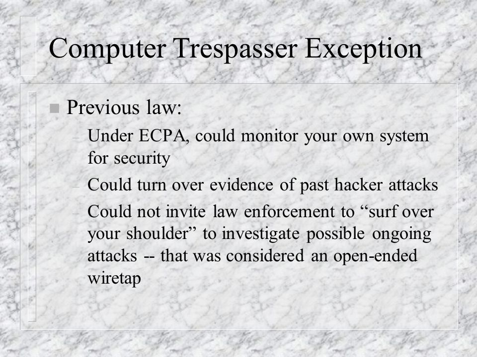 Computer Trespasser Exception n Previous law: – Under ECPA, could monitor your own system for security – Could turn over evidence of past hacker attacks – Could not invite law enforcement to surf over your shoulder to investigate possible ongoing attacks -- that was considered an open-ended wiretap