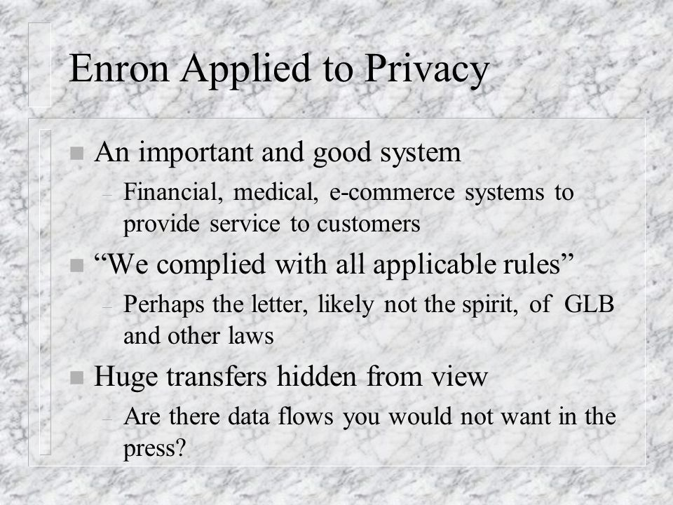 Enron Applied to Privacy n An important and good system – Financial, medical, e-commerce systems to provide service to customers n We complied with all applicable rules – Perhaps the letter, likely not the spirit, of GLB and other laws n Huge transfers hidden from view – Are there data flows you would not want in the press