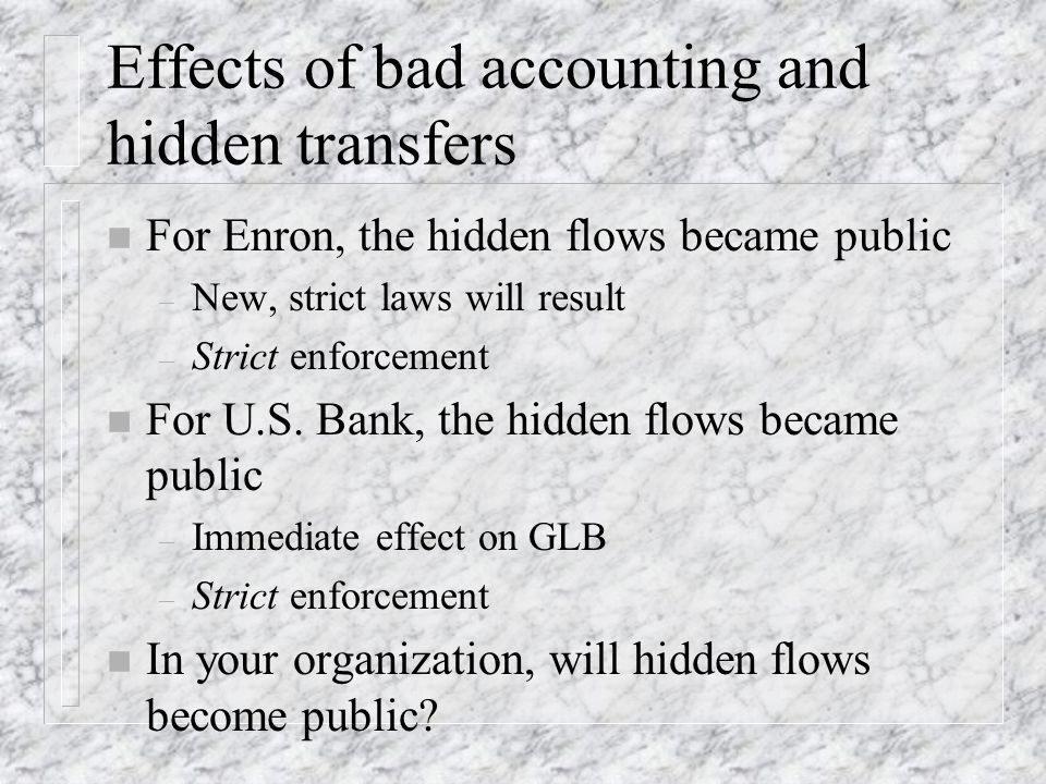 Effects of bad accounting and hidden transfers n For Enron, the hidden flows became public – New, strict laws will result – Strict enforcement n For U.S.