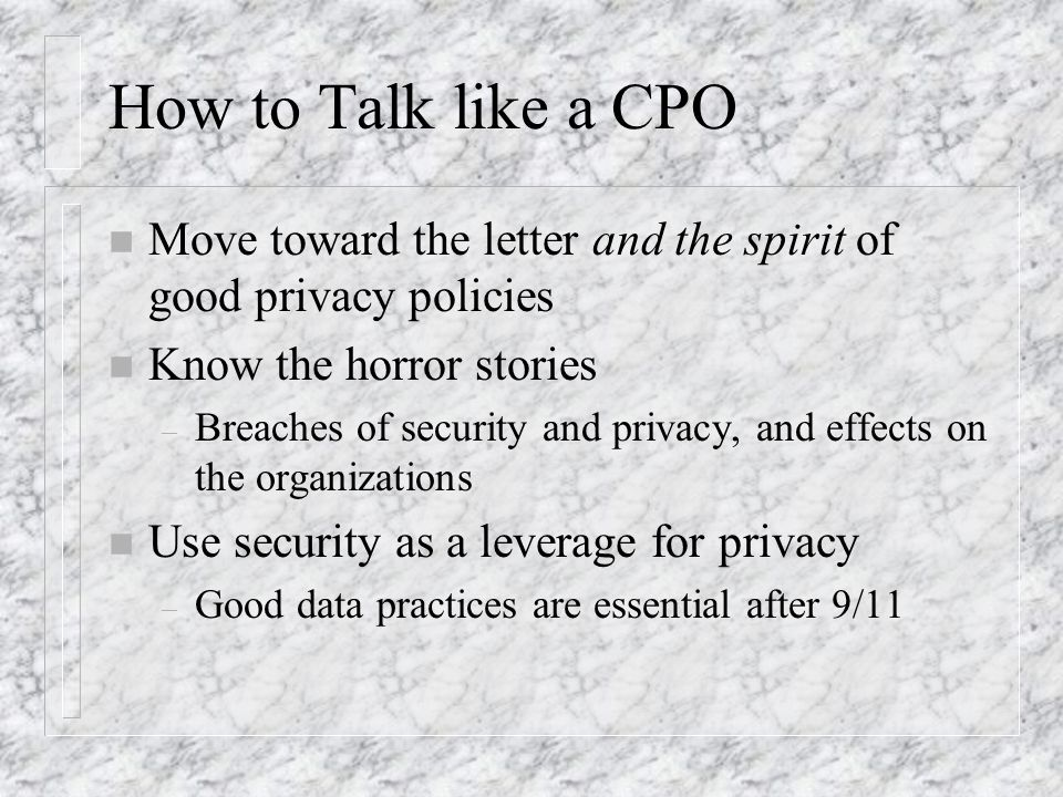 How to Talk like a CPO n Move toward the letter and the spirit of good privacy policies n Know the horror stories – Breaches of security and privacy, and effects on the organizations n Use security as a leverage for privacy – Good data practices are essential after 9/11