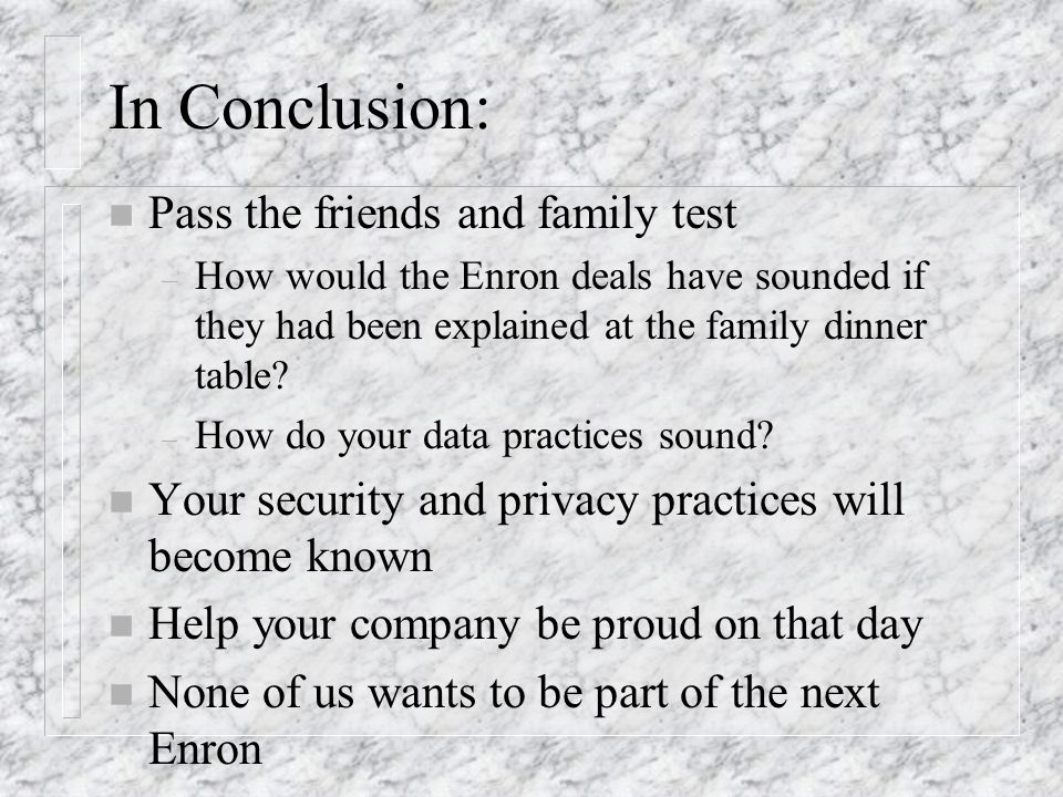 In Conclusion: n Pass the friends and family test – How would the Enron deals have sounded if they had been explained at the family dinner table.
