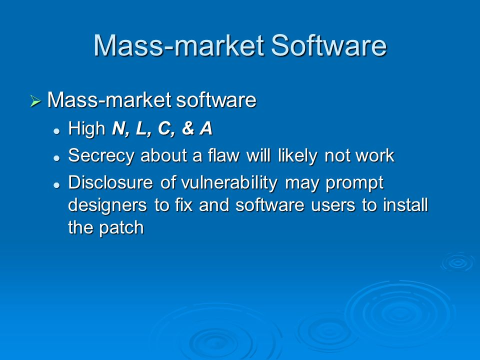 Mass-market Software Mass-market software Mass-market software High N, L, C, & A High N, L, C, & A Secrecy about a flaw will likely not work Secrecy about a flaw will likely not work Disclosure of vulnerability may prompt designers to fix and software users to install the patch Disclosure of vulnerability may prompt designers to fix and software users to install the patch
