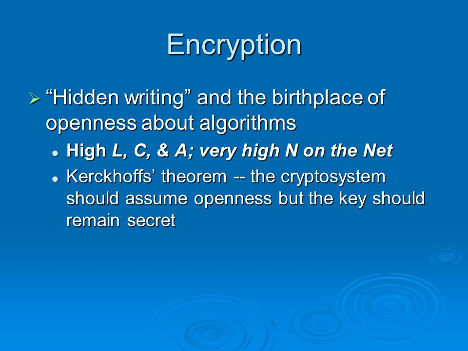 Encryption Hidden writing and the birthplace of openness about algorithms Hidden writing and the birthplace of openness about algorithms High L, C, & A; very high N on the Net High L, C, & A; very high N on the Net Kerckhoffs theorem -- the cryptosystem should assume openness but the key should remain secret Kerckhoffs theorem -- the cryptosystem should assume openness but the key should remain secret