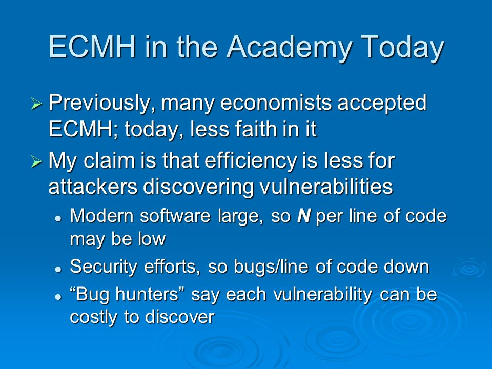 ECMH in the Academy Today Previously, many economists accepted ECMH; today, less faith in it Previously, many economists accepted ECMH; today, less faith in it My claim is that efficiency is less for attackers discovering vulnerabilities My claim is that efficiency is less for attackers discovering vulnerabilities Modern software large, so N per line of code may be low Modern software large, so N per line of code may be low Security efforts, so bugs/line of code down Security efforts, so bugs/line of code down Bug hunters say each vulnerability can be costly to discover Bug hunters say each vulnerability can be costly to discover