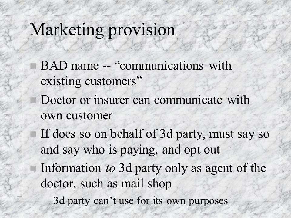 Marketing provision n BAD name -- communications with existing customers n Doctor or insurer can communicate with own customer n If does so on behalf of 3d party, must say so and say who is paying, and opt out n Information to 3d party only as agent of the doctor, such as mail shop – 3d party cant use for its own purposes