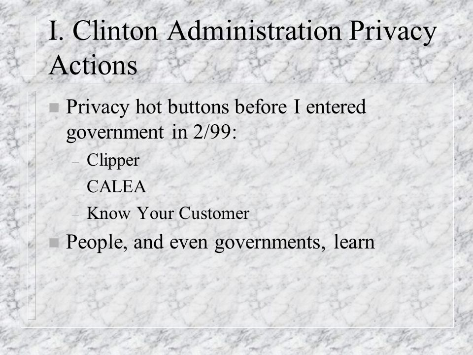 I. Clinton Administration Privacy Actions n Privacy hot buttons before I entered government in 2/99: – Clipper – CALEA – Know Your Customer n People,