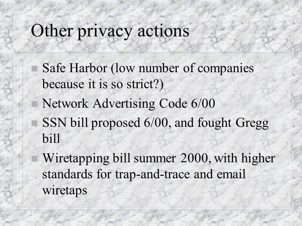 Other privacy actions n Safe Harbor (low number of companies because it is so strict ) n Network Advertising Code 6/00 n SSN bill proposed 6/00, and fought Gregg bill n Wiretapping bill summer 2000, with higher standards for trap-and-trace and email wiretaps