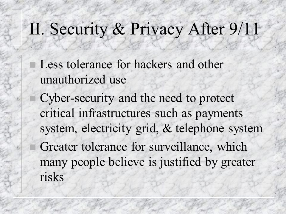 II. Security & Privacy After 9/11 n Less tolerance for hackers and other unauthorized use n Cyber-security and the need to protect critical infrastruc