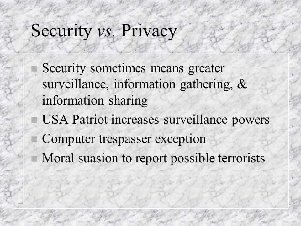 Security vs. Privacy n Security sometimes means greater surveillance, information gathering, & information sharing n USA Patriot increases surveillanc
