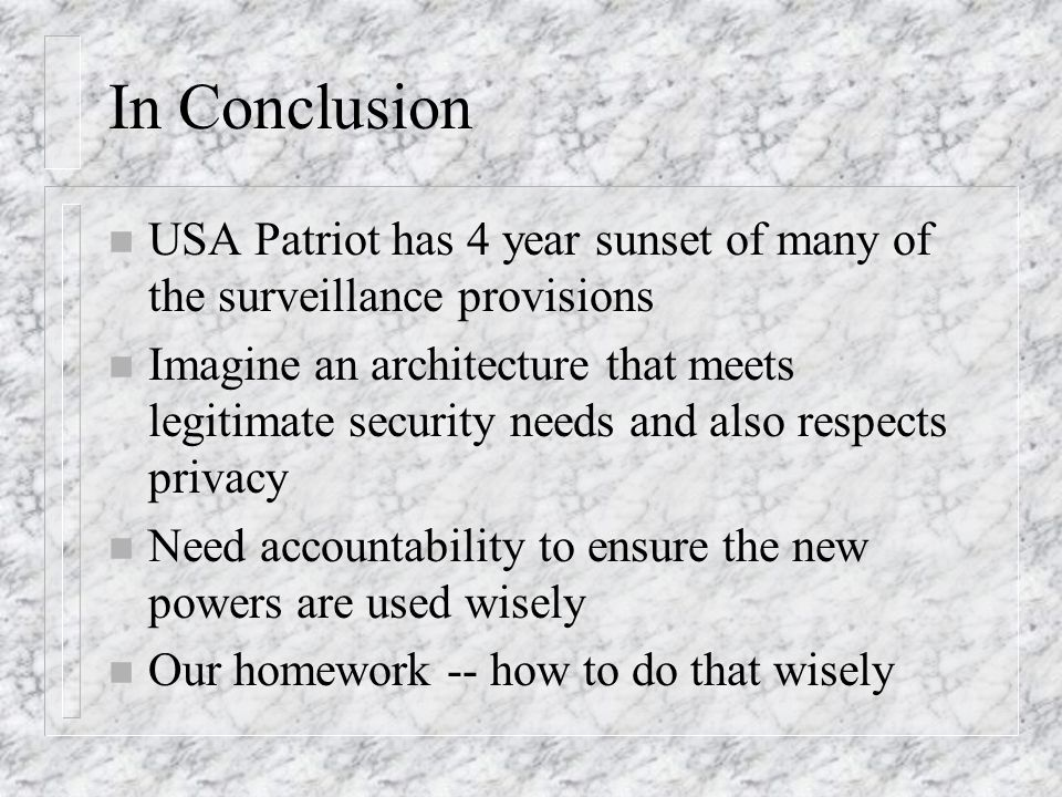 In Conclusion n USA Patriot has 4 year sunset of many of the surveillance provisions n Imagine an architecture that meets legitimate security needs an