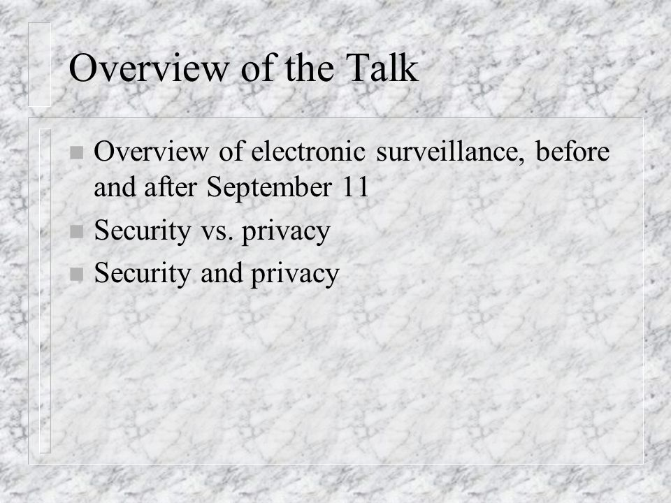 Overview of the Talk n Overview of electronic surveillance, before and after September 11 n Security vs. privacy n Security and privacy