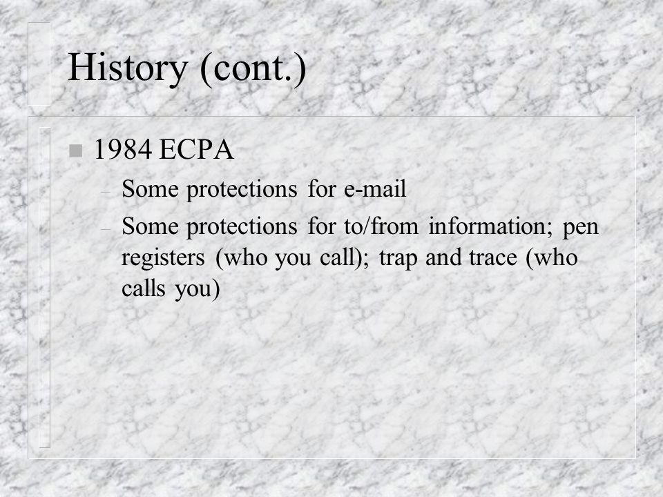 History (cont.) n 1984 ECPA – Some protections for e-mail – Some protections for to/from information; pen registers (who you call); trap and trace (wh
