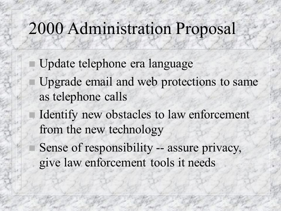 2000 Administration Proposal n Update telephone era language n Upgrade email and web protections to same as telephone calls n Identify new obstacles t