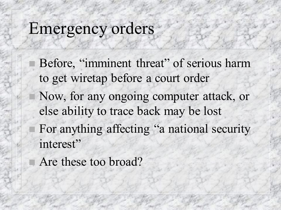 Emergency orders n Before, imminent threat of serious harm to get wiretap before a court order n Now, for any ongoing computer attack, or else ability
