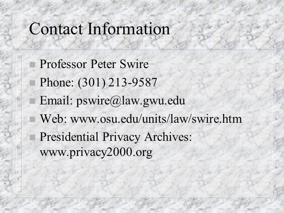 Contact Information n Professor Peter Swire n Phone: (301) 213-9587 n Email: pswire@law.gwu.edu n Web: www.osu.edu/units/law/swire.htm n Presidential Privacy Archives: www.privacy2000.org