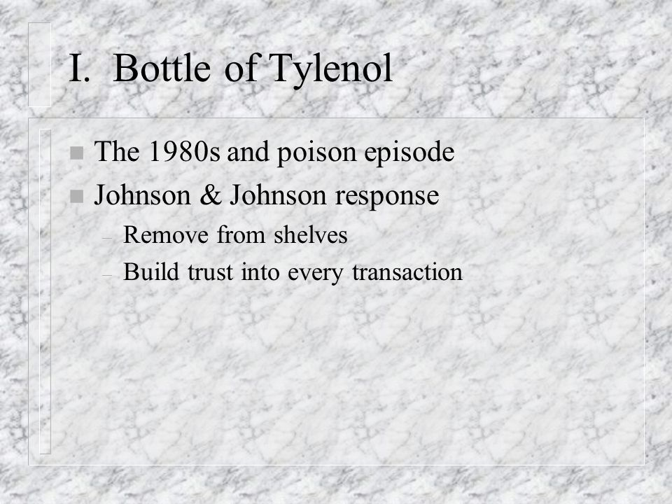 I. Bottle of Tylenol n The 1980s and poison episode n Johnson & Johnson response – Remove from shelves – Build trust into every transaction