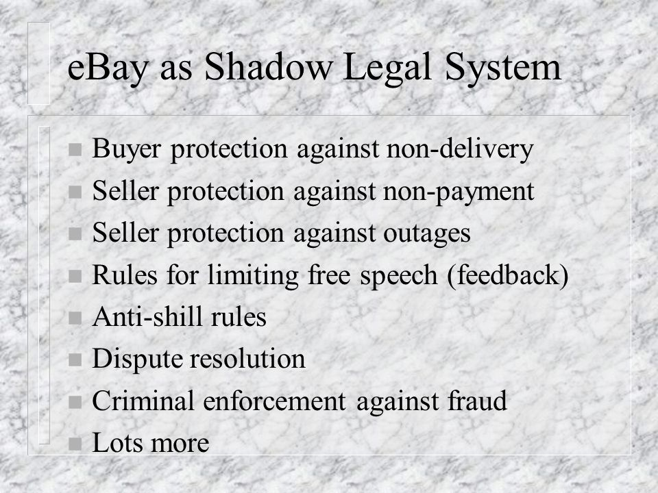 eBay as Shadow Legal System n Buyer protection against non-delivery n Seller protection against non-payment n Seller protection against outages n Rules for limiting free speech (feedback) n Anti-shill rules n Dispute resolution n Criminal enforcement against fraud n Lots more