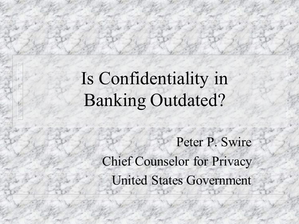 Is Confidentiality in Banking Outdated? Peter P. Swire Chief Counselor for Privacy United States Government