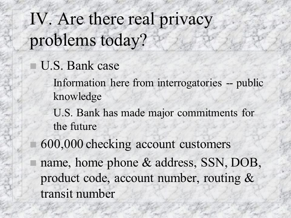 IV. Are there real privacy problems today? n U.S. Bank case – Information here from interrogatories -- public knowledge – U.S. Bank has made major com
