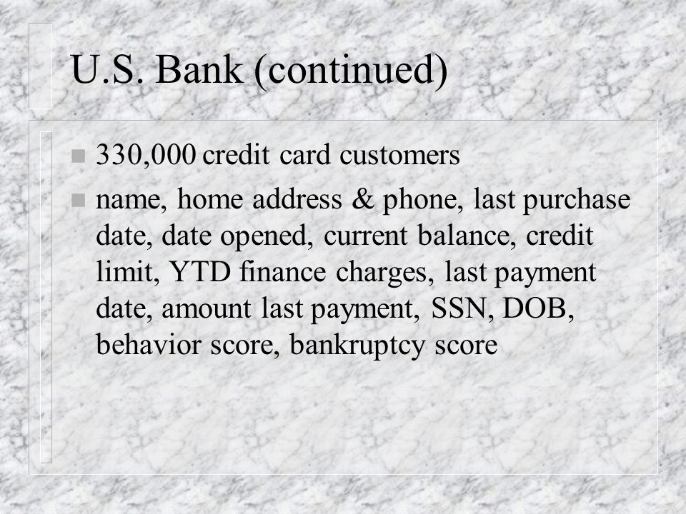 U.S. Bank (continued) n 330,000 credit card customers n name, home address & phone, last purchase date, date opened, current balance, credit limit, YT