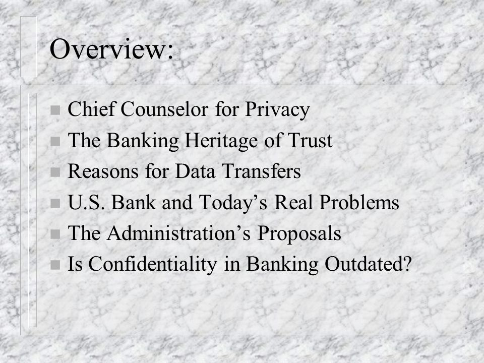 Overview: n Chief Counselor for Privacy n The Banking Heritage of Trust n Reasons for Data Transfers n U.S.