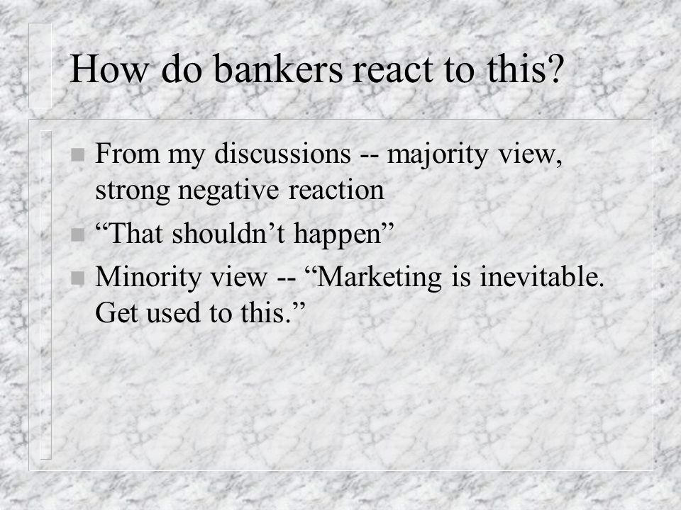 How do bankers react to this? n From my discussions -- majority view, strong negative reaction n That shouldnt happen n Minority view -- Marketing is