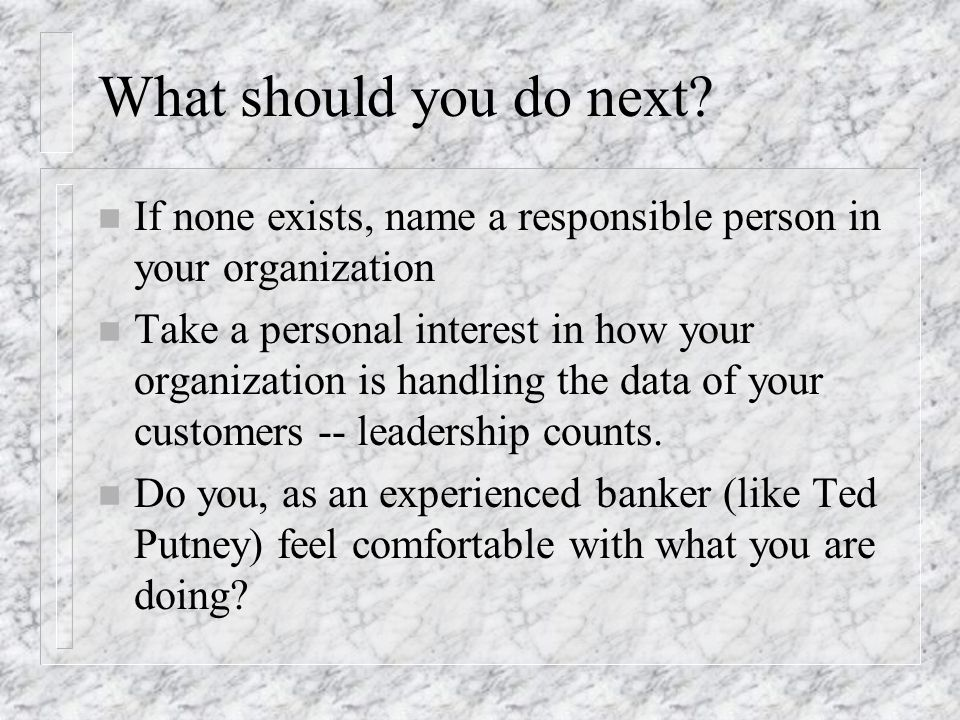 What should you do next? n If none exists, name a responsible person in your organization n Take a personal interest in how your organization is handl