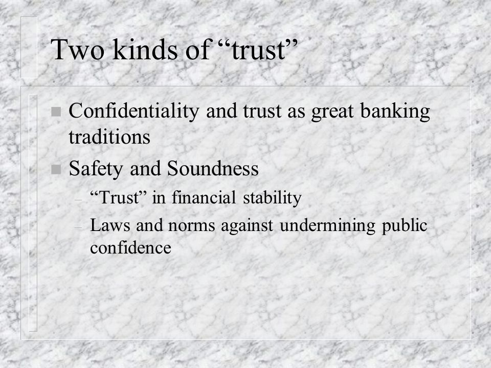 Two kinds of trust n Confidentiality and trust as great banking traditions n Safety and Soundness – Trust in financial stability – Laws and norms against undermining public confidence